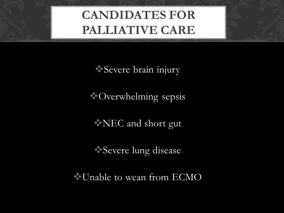  Severe brain injury  Overwhelming sepsis  NEC and short gut  Severe lung disease  Unable to wean from ECMO CANDIDATES FOR PALLIATIVE CARE