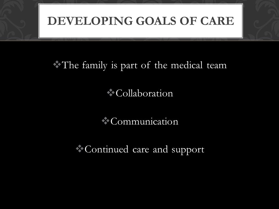  The family is part of the medical team  Collaboration  Communication  Continued care and support DEVELOPING GOALS OF CARE