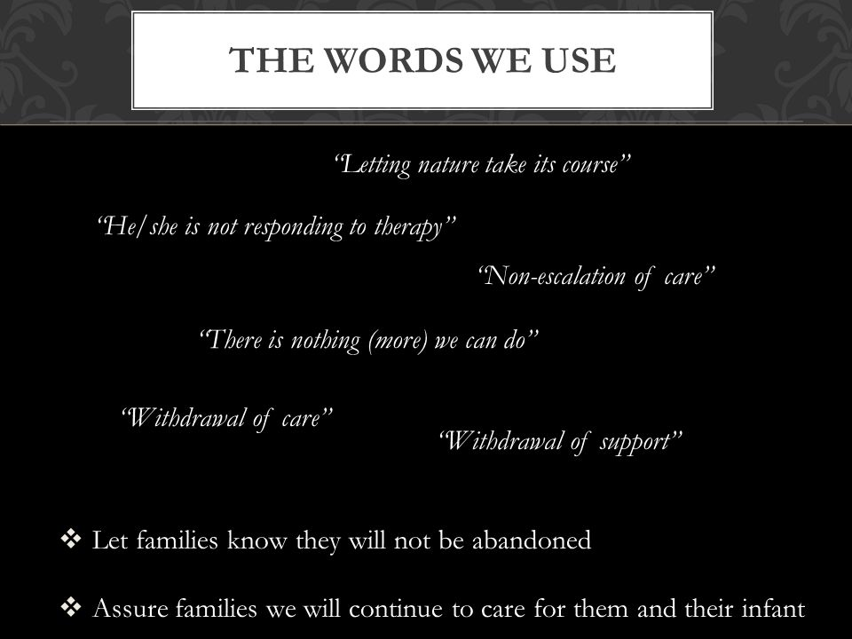 THE WORDS WE USE There is nothing (more) we can do Withdrawal of care Withdrawal of support Letting nature take its course  Let families know they will not be abandoned  Assure families we will continue to care for them and their infant He/she is not responding to therapy Non-escalation of care
