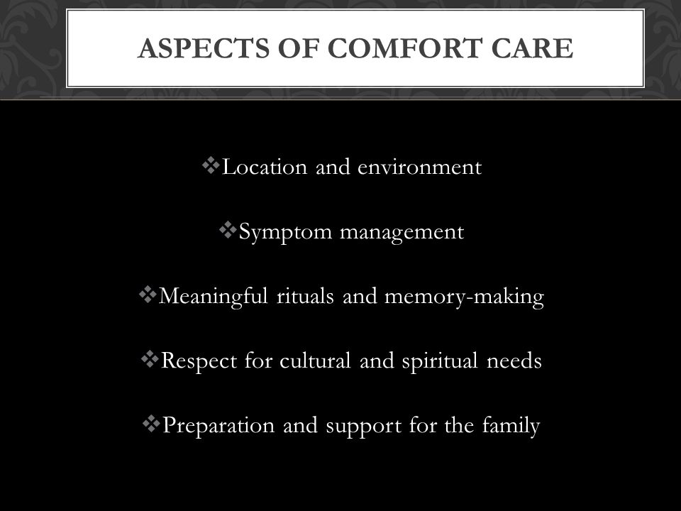  Location and environment  Symptom management  Meaningful rituals and memory-making  Respect for cultural and spiritual needs  Preparation and support for the family ASPECTS OF COMFORT CARE
