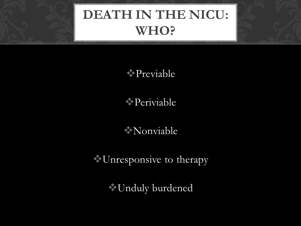  Previable  Periviable  Nonviable  Unresponsive to therapy  Unduly burdened DEATH IN THE NICU: WHO