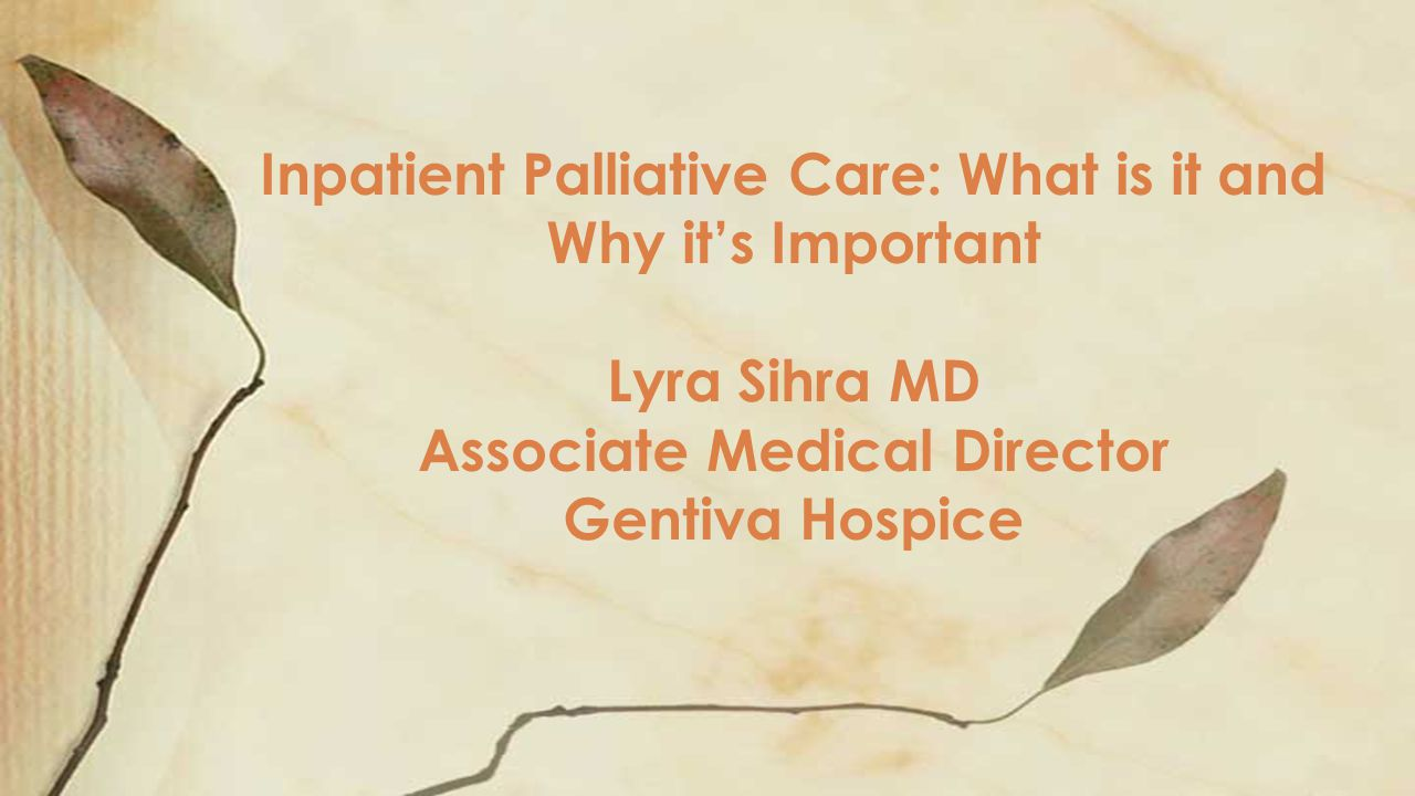 Inpatient Palliative Care: What is it and Why it's Important Lyra Sihra MD Associate Medical Director Gentiva Hospice