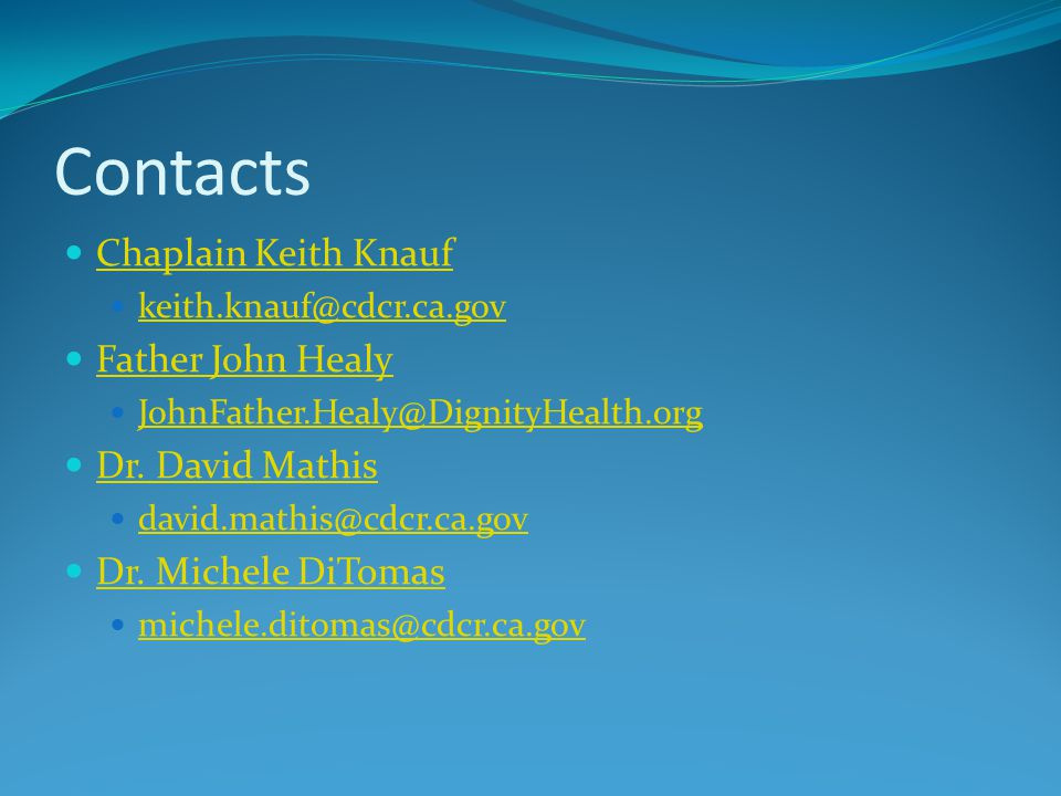 Contacts Chaplain Keith Knauf keith.knauf@cdcr.ca.gov Father John Healy JohnFather.Healy@DignityHealth.org Dr.