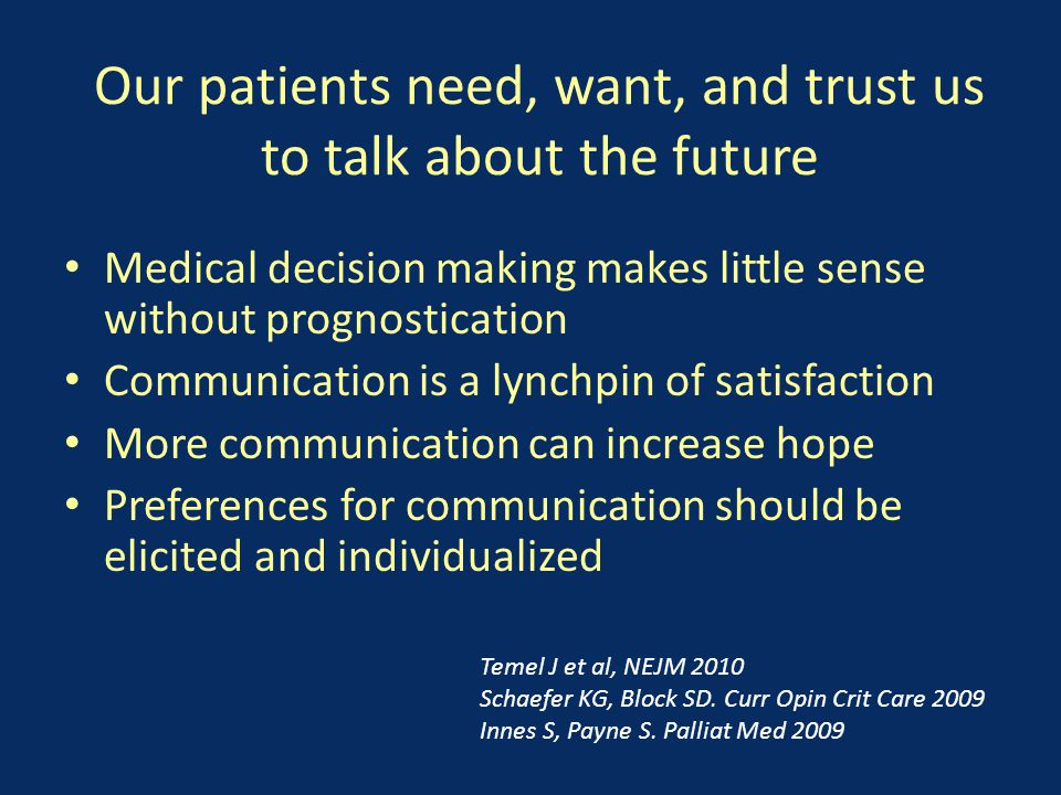 Our patients need, want, and trust us to talk about the future Medical decision making makes little sense without prognostication Communication is a lynchpin of satisfaction More communication can increase hope Preferences for communication should be elicited and individualized Temel J et al, NEJM 2010 Schaefer KG, Block SD.