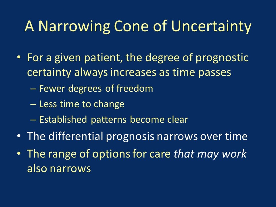 A Narrowing Cone of Uncertainty For a given patient, the degree of prognostic certainty always increases as time passes – Fewer degrees of freedom – Less time to change – Established patterns become clear The differential prognosis narrows over time The range of options for care that may work also narrows