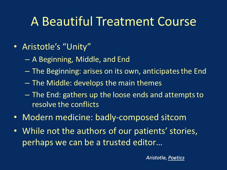 A Beautiful Treatment Course Aristotle's Unity – A Beginning, Middle, and End – The Beginning: arises on its own, anticipates the End – The Middle: develops the main themes – The End: gathers up the loose ends and attempts to resolve the conflicts Modern medicine: badly-composed sitcom While not the authors of our patients' stories, perhaps we can be a trusted editor… Aristotle, Poetics