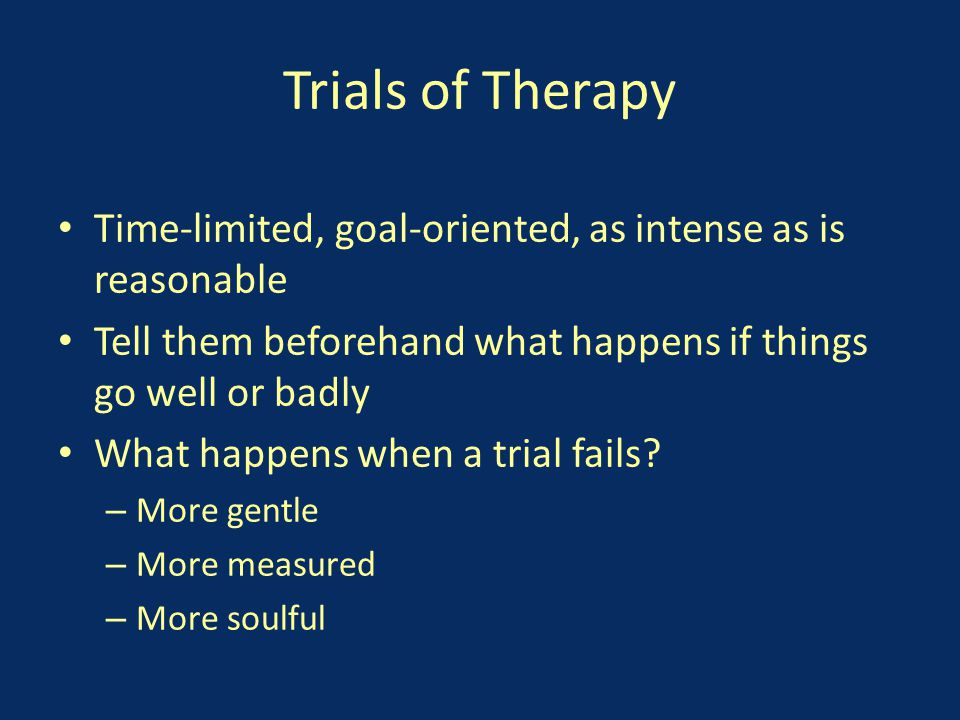 Trials of Therapy Time-limited, goal-oriented, as intense as is reasonable Tell them beforehand what happens if things go well or badly What happens when a trial fails.