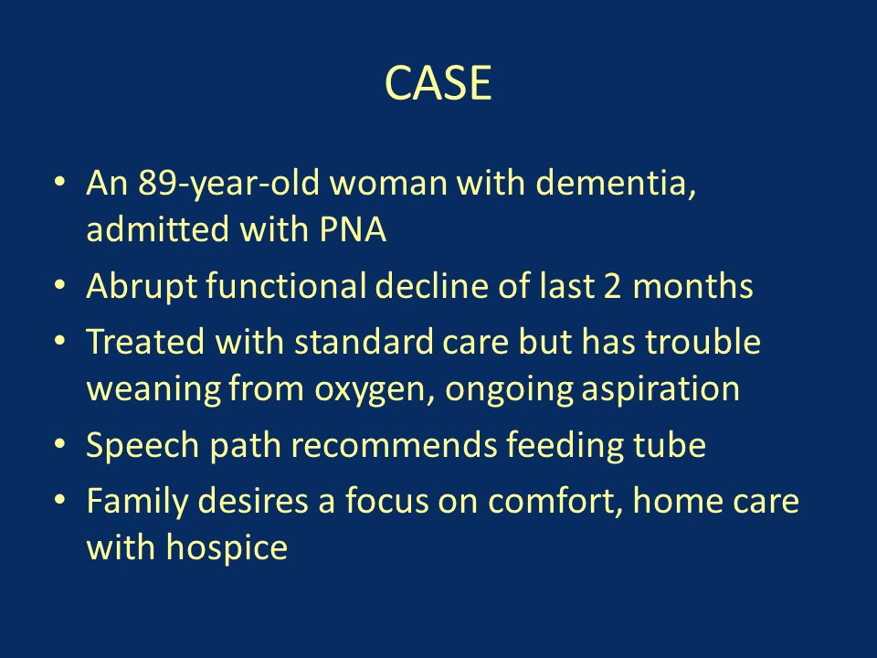 CASE An 89-year-old woman with dementia, admitted with PNA Abrupt functional decline of last 2 months Treated with standard care but has trouble weaning from oxygen, ongoing aspiration Speech path recommends feeding tube Family desires a focus on comfort, home care with hospice