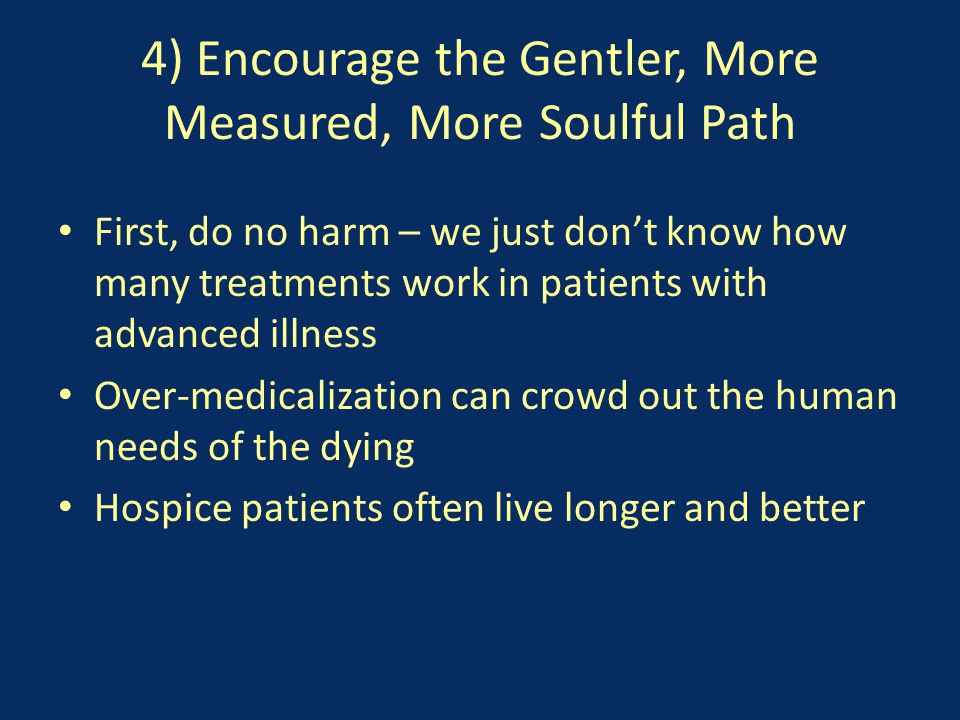 4) Encourage the Gentler, More Measured, More Soulful Path First, do no harm – we just don't know how many treatments work in patients with advanced illness Over-medicalization can crowd out the human needs of the dying Hospice patients often live longer and better