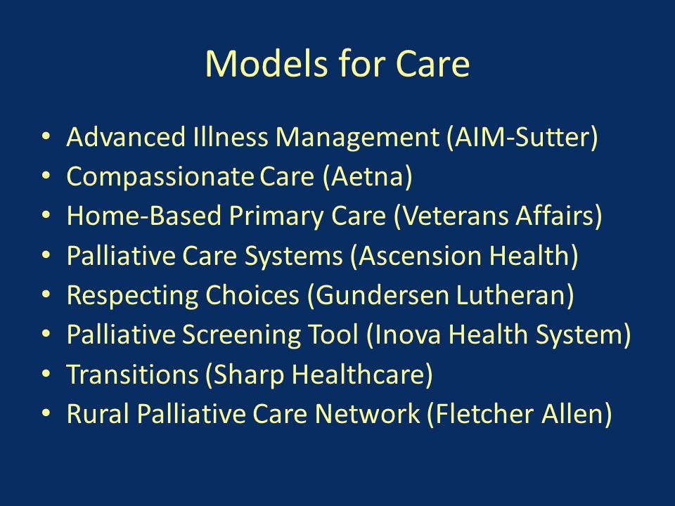 Models for Care Advanced Illness Management (AIM-Sutter) Compassionate Care (Aetna) Home-Based Primary Care (Veterans Affairs) Palliative Care Systems (Ascension Health) Respecting Choices (Gundersen Lutheran) Palliative Screening Tool (Inova Health System) Transitions (Sharp Healthcare) Rural Palliative Care Network (Fletcher Allen)