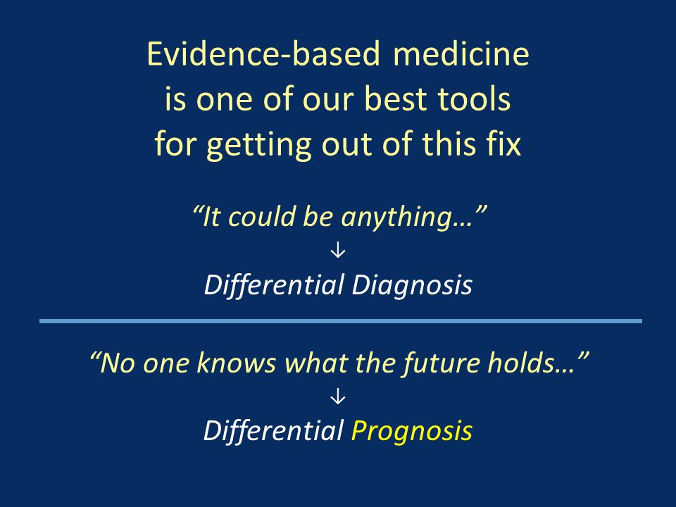 Evidence-based medicine is one of our best tools for getting out of this fix It could be anything… ↓ Differential Diagnosis No one knows what the future holds… ↓ Differential Prognosis
