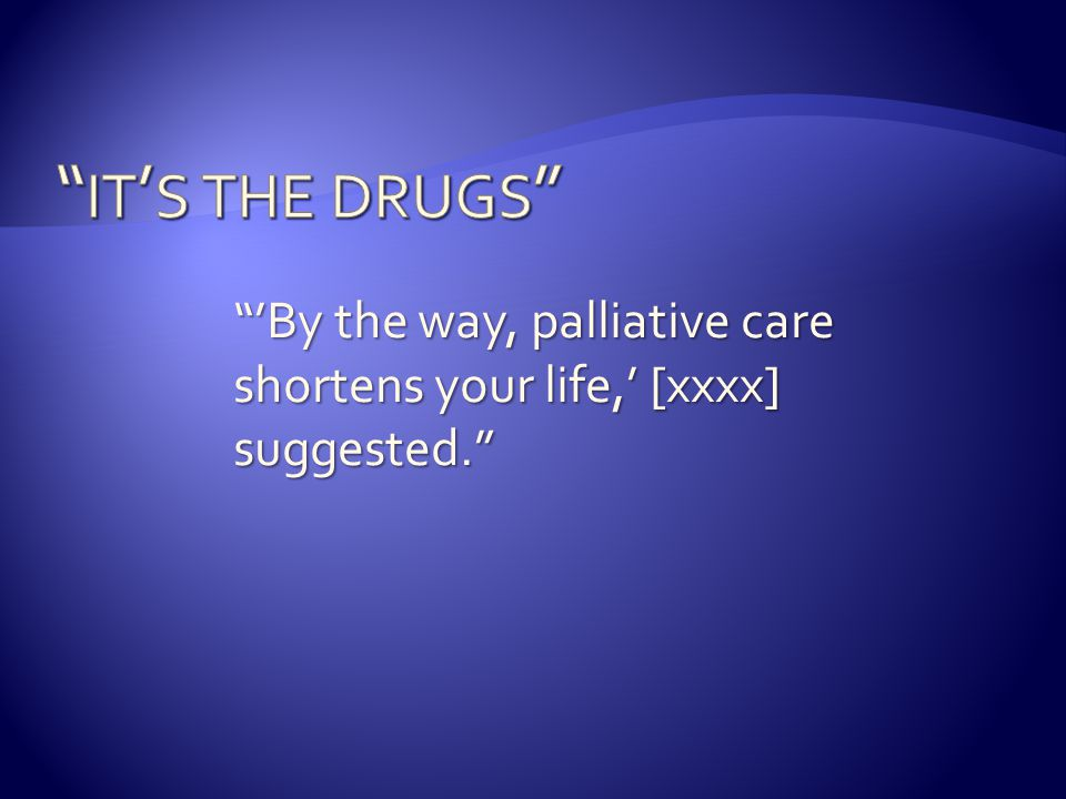 """'By the way, palliative care shortens your life,' [xxxx] suggested."""