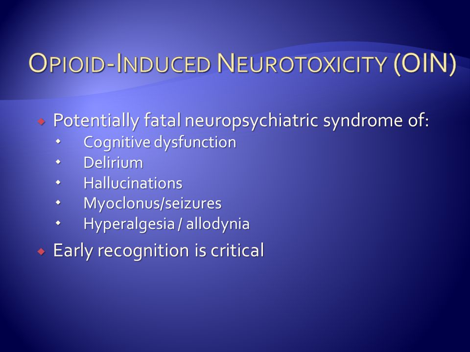 Potentially fatal neuropsychiatric syndrome of:  Cognitive dysfunction  Delirium  Hallucinations  Myoclonus/seizures  Hyperalgesia / allodynia  Early recognition is critical