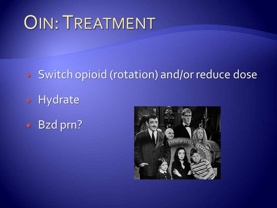  Switch opioid (rotation) and/or reduce dose  Hydrate  Bzd prn?