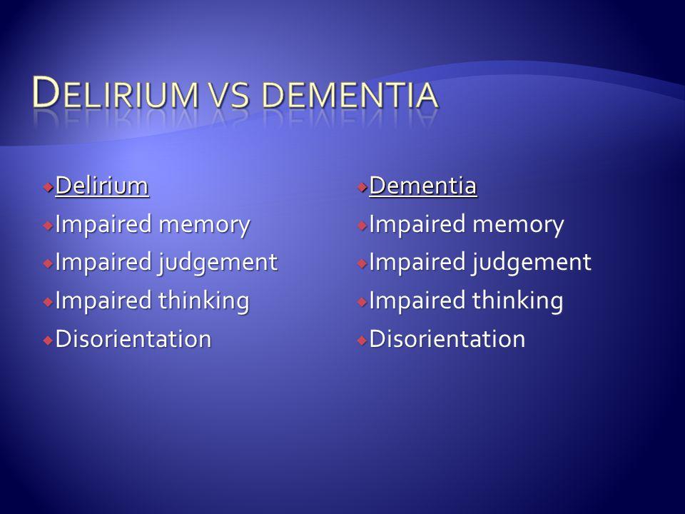 Delirium  Impaired memory  Impaired judgement  Impaired thinking  Disorientation  Dementia  Impaired memory  Impaired judgement  Impaired thinking  Disorientation