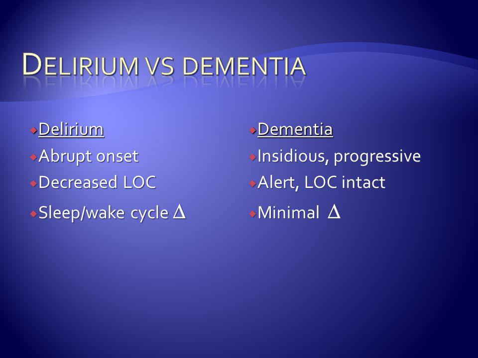  Delirium  Abrupt onset  Decreased LOC  Sleep/wake cycle   Dementia  Insidious, progressive  Alert, LOC intact  Minimal 