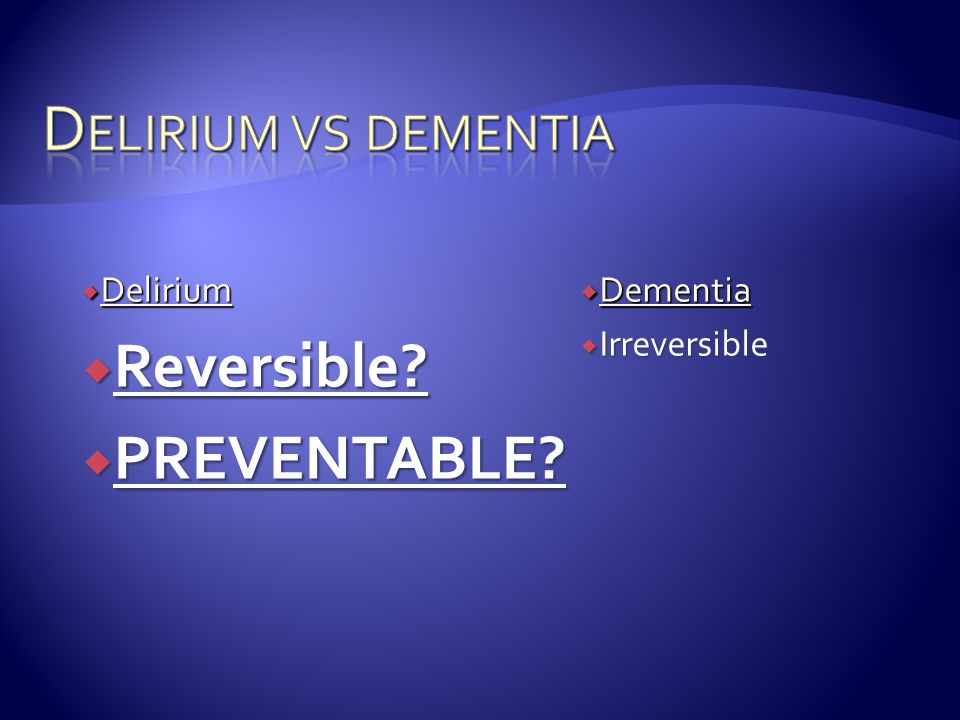  Delirium  Reversible?  PREVENTABLE?  Dementia  Irreversible