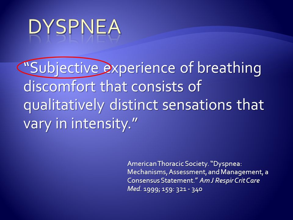 """Subjective experience of breathing discomfort that consists of qualitatively distinct sensations that vary in intensity."" American Thoracic Society."
