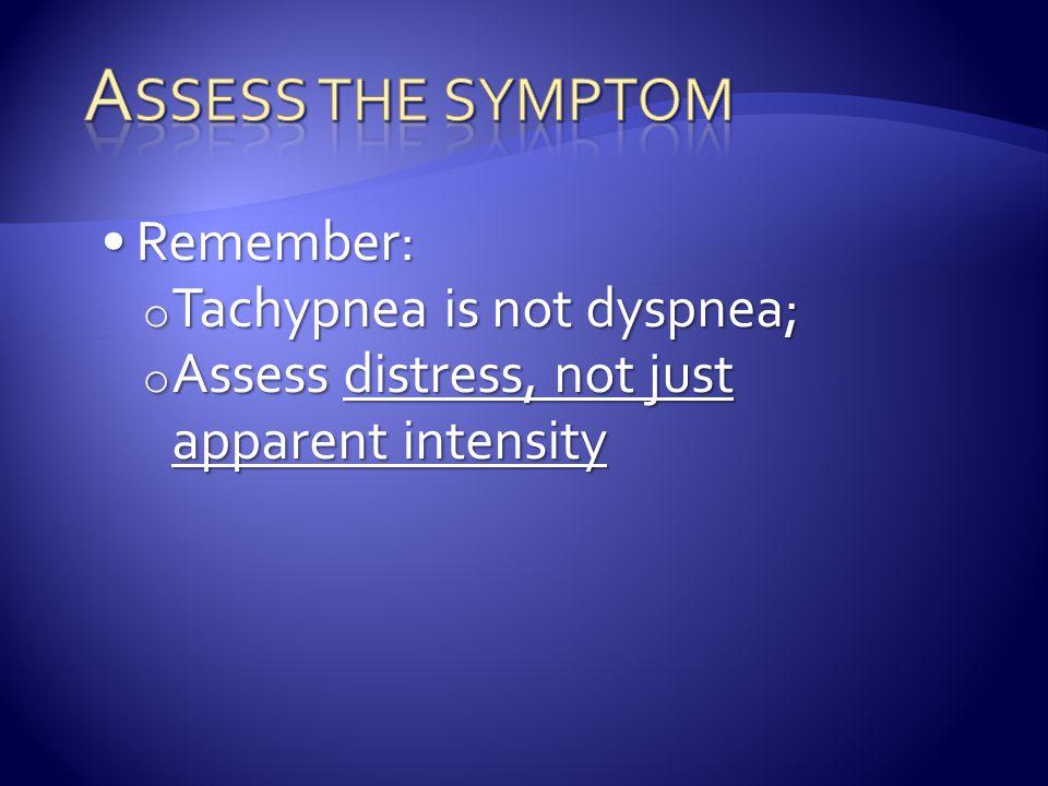 Remember:Remember: o Tachypnea is not dyspnea; o Assess distress, not just apparent intensity