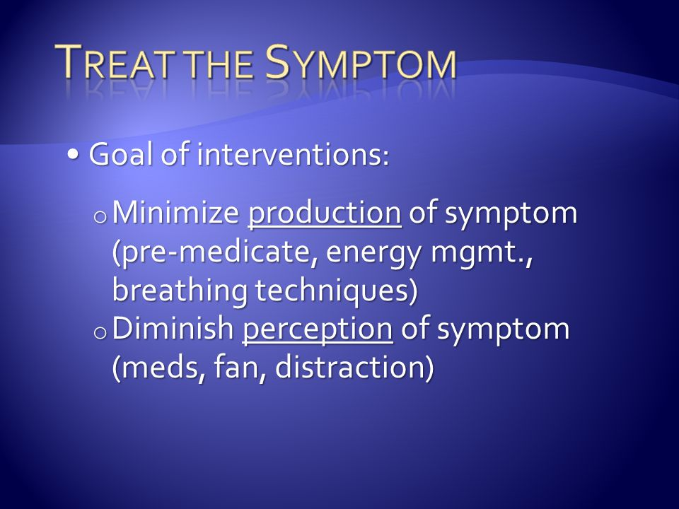 Goal of interventions:Goal of interventions: o Minimize production of symptom (pre-medicate, energy mgmt., breathing techniques) o Diminish perception