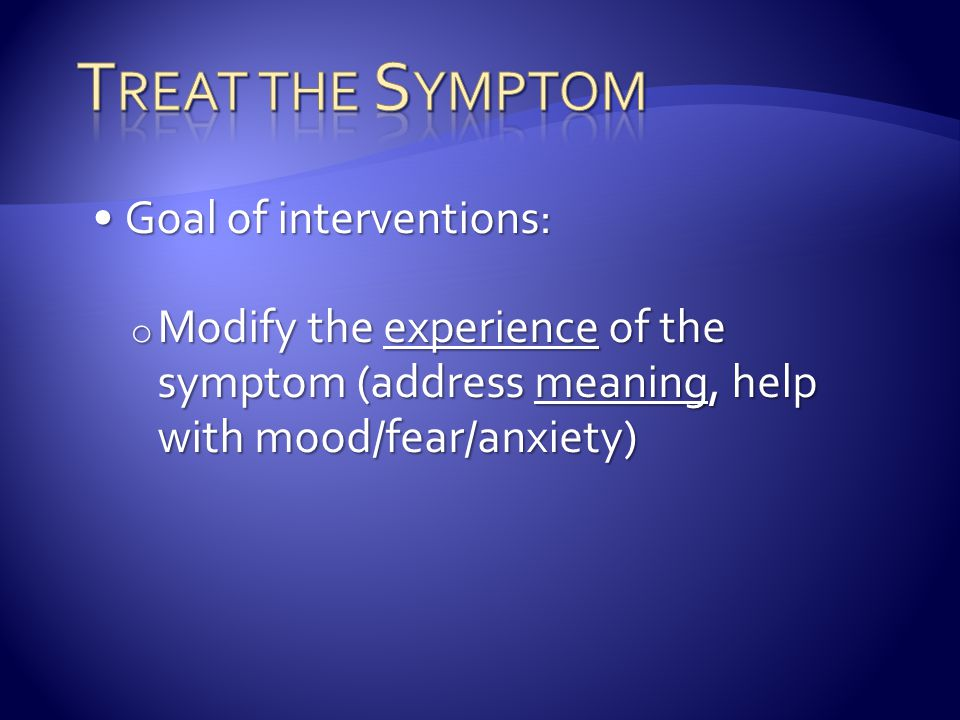 Goal of interventions:Goal of interventions: o Modify the experience of the symptom (address meaning, help with mood/fear/anxiety)