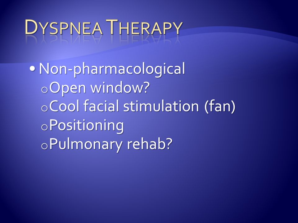 Non-pharmacologicalNon-pharmacological o Open window? o Cool facial stimulation (fan) o Positioning o Pulmonary rehab?