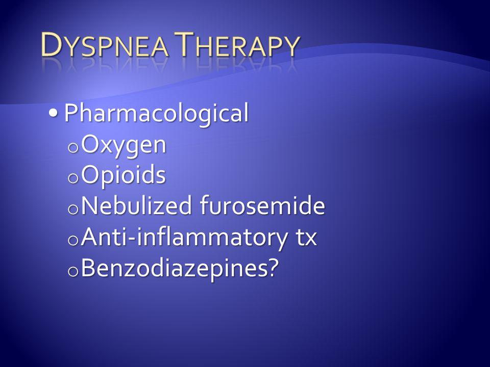 PharmacologicalPharmacological o Oxygen o Opioids o Nebulized furosemide o Anti-inflammatory tx o Benzodiazepines?