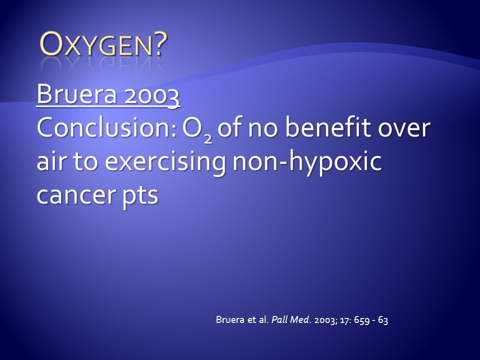 Bruera 2003 Conclusion: O 2 of no benefit over air to exercising non-hypoxic cancer pts Bruera et al. Pall Med. 2003; 17: 659 - 63