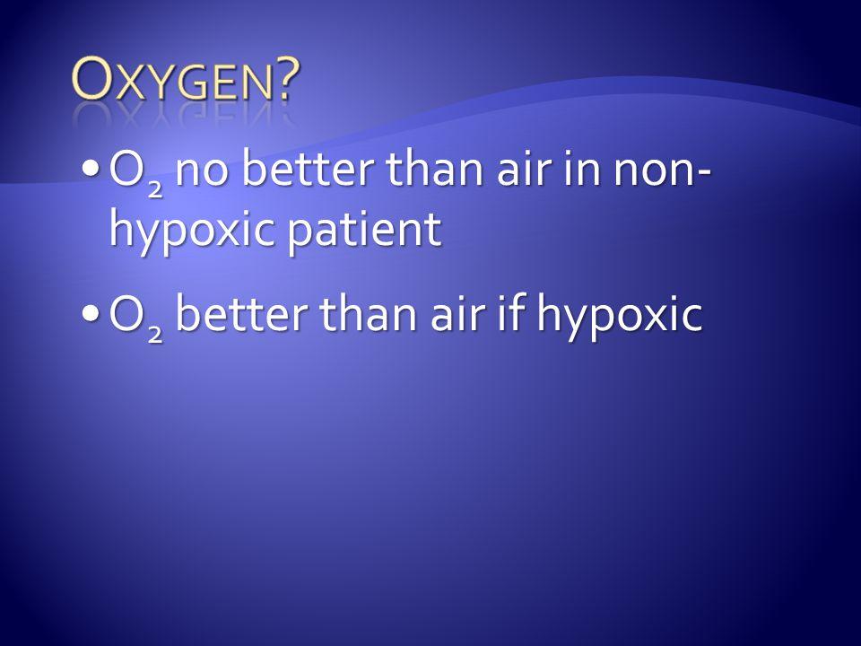 O 2 no better than air in non- hypoxic patientO 2 no better than air in non- hypoxic patient O 2 better than air if hypoxicO 2 better than air if hypoxic
