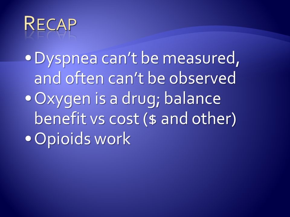 Dyspnea can't be measured, and often can't be observedDyspnea can't be measured, and often can't be observed Oxygen is a drug; balance benefit vs cost