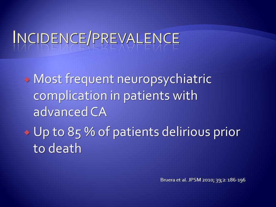  Most frequent neuropsychiatric complication in patients with advanced CA  Up to 85 % of patients delirious prior to death Bruera et al. JPSM 2010;