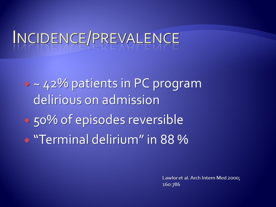 " ~ 42% patients in PC program delirious on admission  50% of episodes reversible  ""Terminal delirium"" in 88 % Lawlor et al. Arch Intern Med 2000; 1"