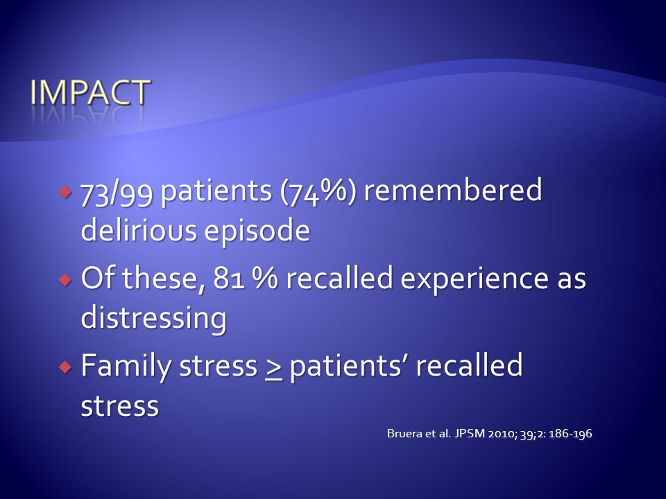  73/99 patients (74%) remembered delirious episode  Of these, 81 % recalled experience as distressing  Family stress > patients' recalled stress Br