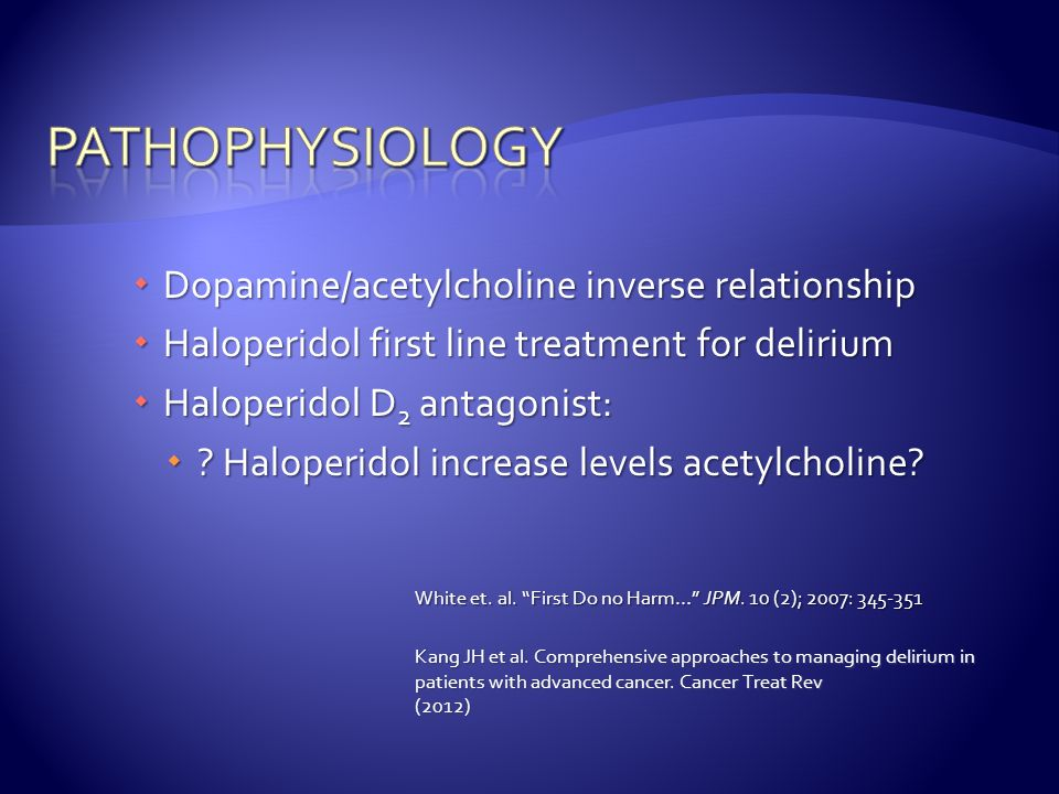  Dopamine/acetylcholine inverse relationship  Haloperidol first line treatment for delirium  Haloperidol D 2 antagonist:  ? Haloperidol increase l