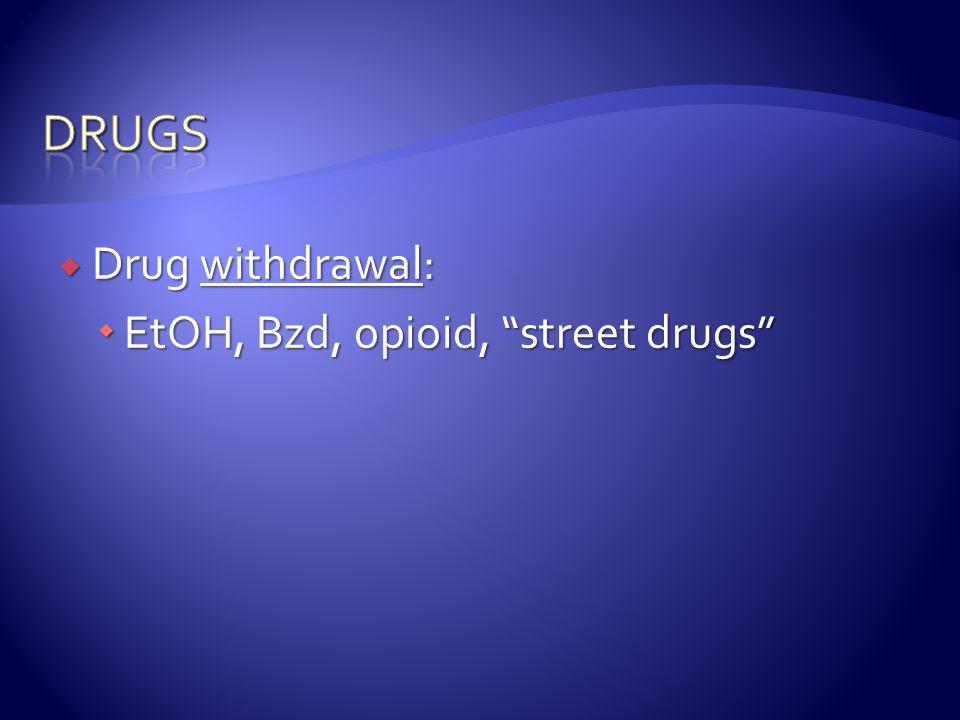  Drug withdrawal:  EtOH, Bzd, opioid, street drugs