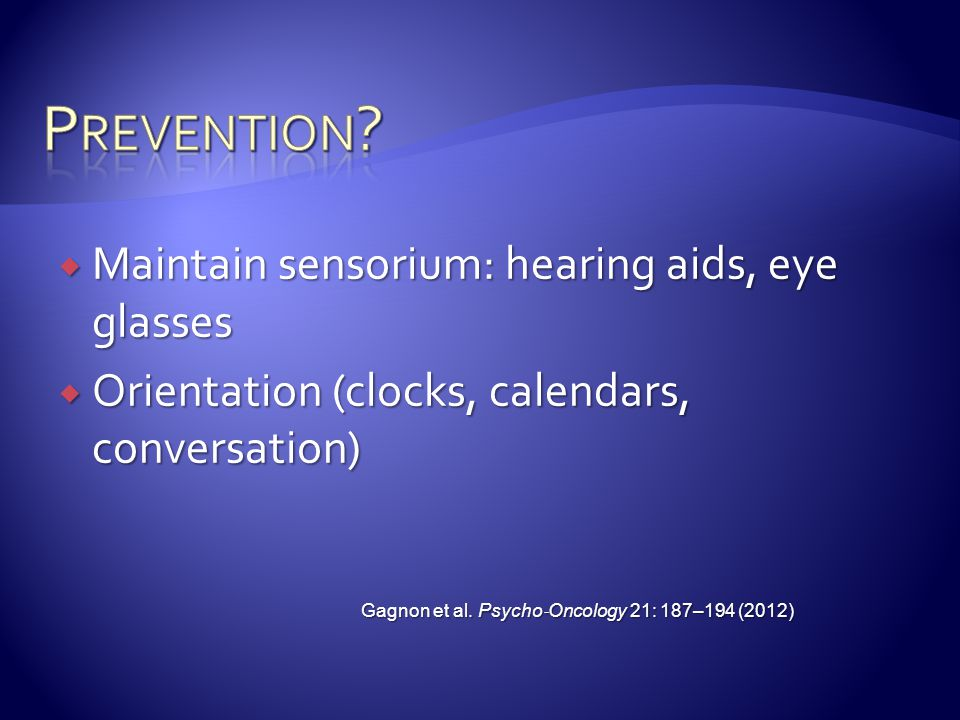  Maintain sensorium: hearing aids, eye glasses  Orientation (clocks, calendars, conversation) Gagnon et al.