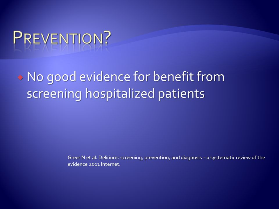  No good evidence for benefit from screening hospitalized patients Greer N et al. Delirium: screening, prevention, and diagnosis – a systematic revie