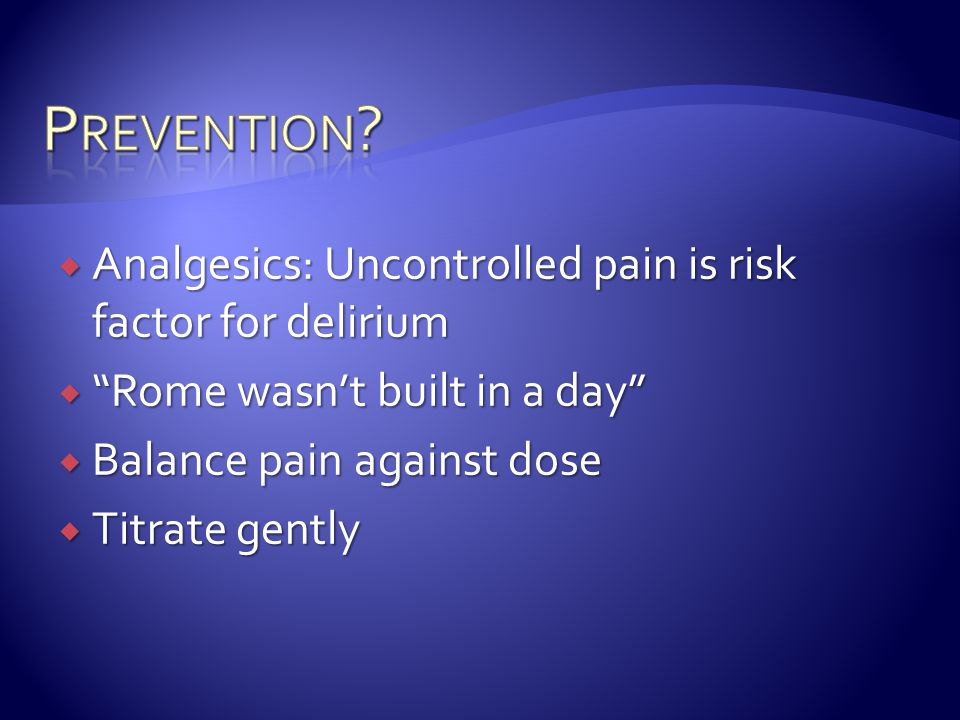 " Analgesics: Uncontrolled pain is risk factor for delirium  ""Rome wasn't built in a day""  Balance pain against dose  Titrate gently"