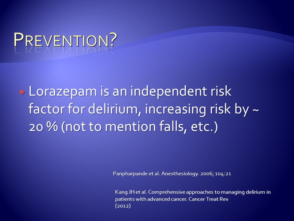  Lorazepam is an independent risk factor for delirium, increasing risk by ~ 20 % (not to mention falls, etc.) Panpharpande et al. Anesthesiology. 200