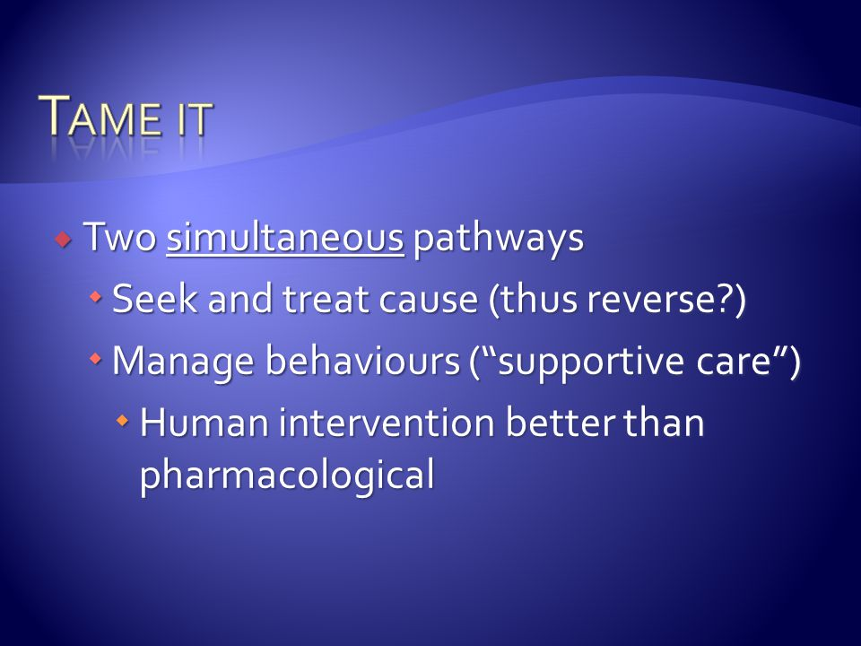 " Two simultaneous pathways  Seek and treat cause (thus reverse?)  Manage behaviours (""supportive care"")  Human intervention better than pharmacolo"