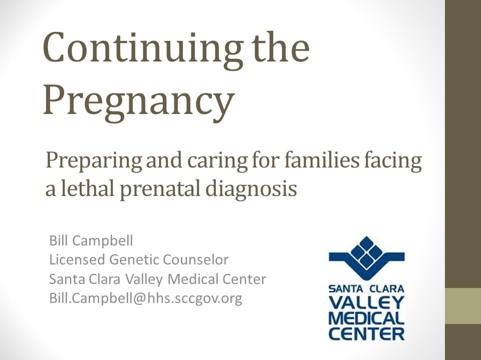 Continuing the Pregnancy Bill Campbell Licensed Genetic Counselor Santa Clara Valley Medical Center Bill.Campbell@hhs.sccgov.org Preparing and caring