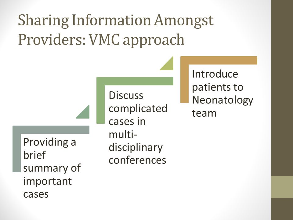 Sharing Information Amongst Providers: VMC approach Providing a brief summary of important cases Discuss complicated cases in multi- disciplinary conferences Introduce patients to Neonatology team