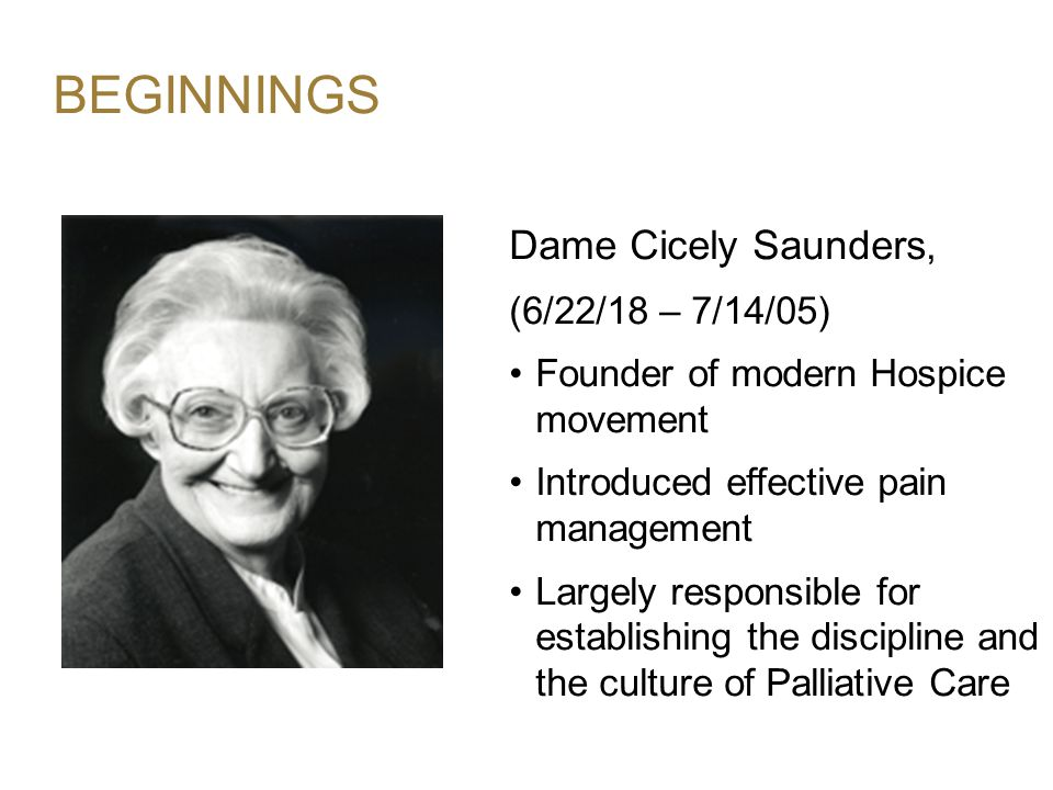 BEGINNINGS Dame Cicely Saunders, (6/22/18 – 7/14/05) Founder of modern Hospice movement Introduced effective pain management Largely responsible for establishing the discipline and the culture of Palliative Care