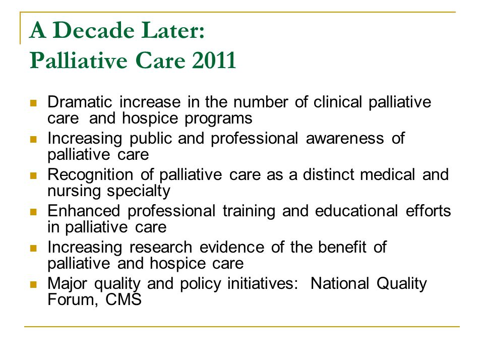 A Decade Later: Palliative Care 2011 Dramatic increase in the number of clinical palliative care and hospice programs Increasing public and professional awareness of palliative care Recognition of palliative care as a distinct medical and nursing specialty Enhanced professional training and educational efforts in palliative care Increasing research evidence of the benefit of palliative and hospice care Major quality and policy initiatives: National Quality Forum, CMS