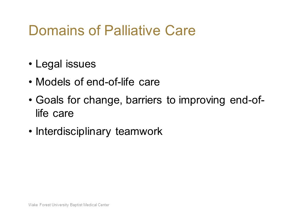 Wake Forest University Baptist Medical Center Domains of Palliative Care Legal issues Models of end-of-life care Goals for change, barriers to improving end-of- life care Interdisciplinary teamwork