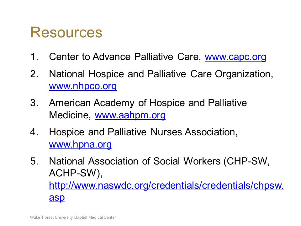 Wake Forest University Baptist Medical Center Resources 1.Center to Advance Palliative Care, www.capc.orgwww.capc.org 2.National Hospice and Palliative Care Organization, www.nhpco.org www.nhpco.org 3.American Academy of Hospice and Palliative Medicine, www.aahpm.orgwww.aahpm.org 4.Hospice and Palliative Nurses Association, www.hpna.org www.hpna.org 5.National Association of Social Workers (CHP-SW, ACHP-SW), http://www.naswdc.org/credentials/credentials/chpsw.