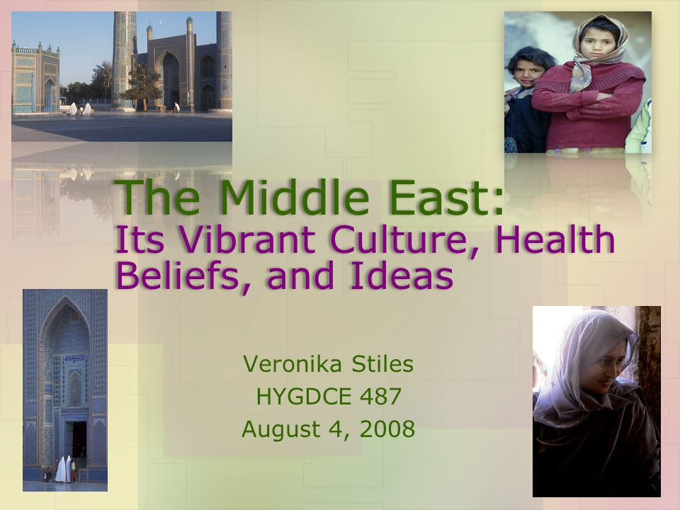 The Middle East: Its Vibrant Culture, Health Beliefs, and Ideas Veronika Stiles HYGDCE 487 August 4, 2008