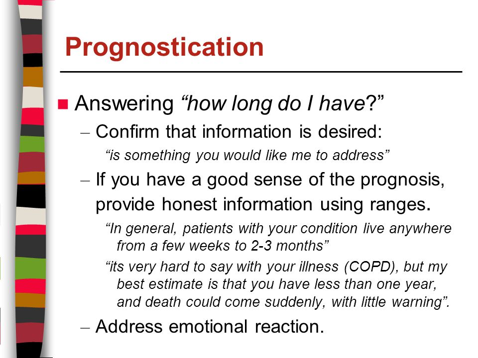 Prognostication Answering how long do I have – Confirm that information is desired: is something you would like me to address – If you have a good sense of the prognosis, provide honest information using ranges.