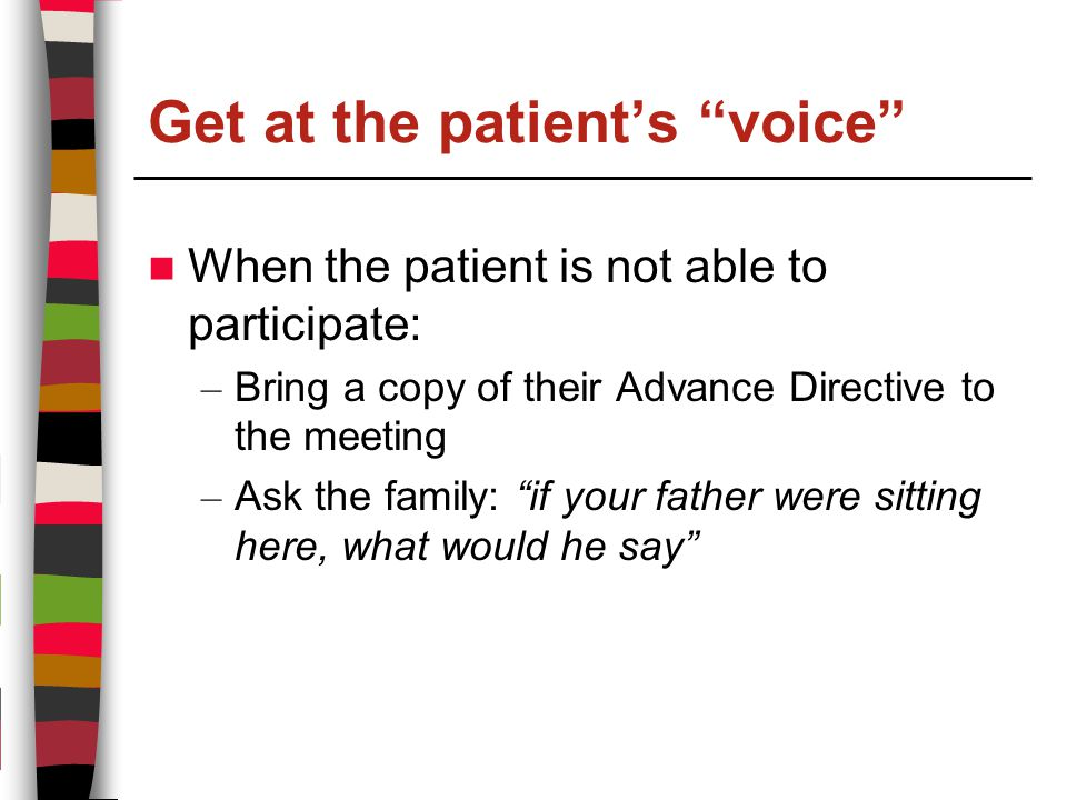 Get at the patient's voice When the patient is not able to participate: – Bring a copy of their Advance Directive to the meeting – Ask the family: if your father were sitting here, what would he say