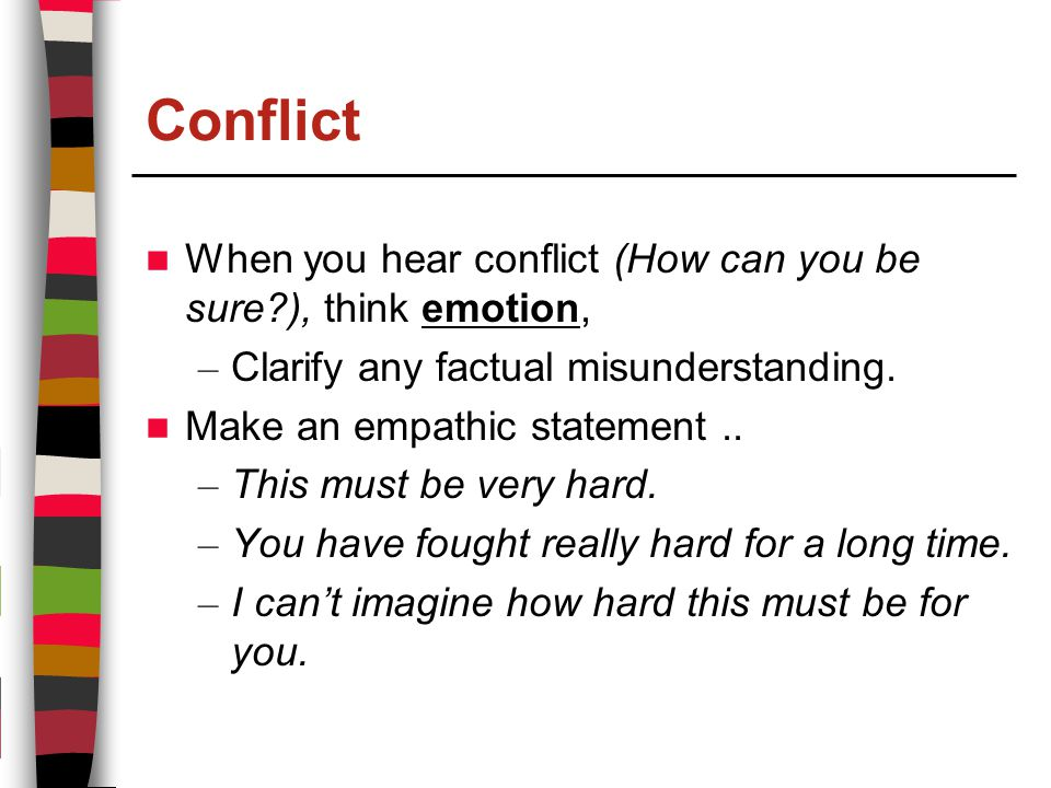 Conflict When you hear conflict (How can you be sure ), think emotion, – Clarify any factual misunderstanding.